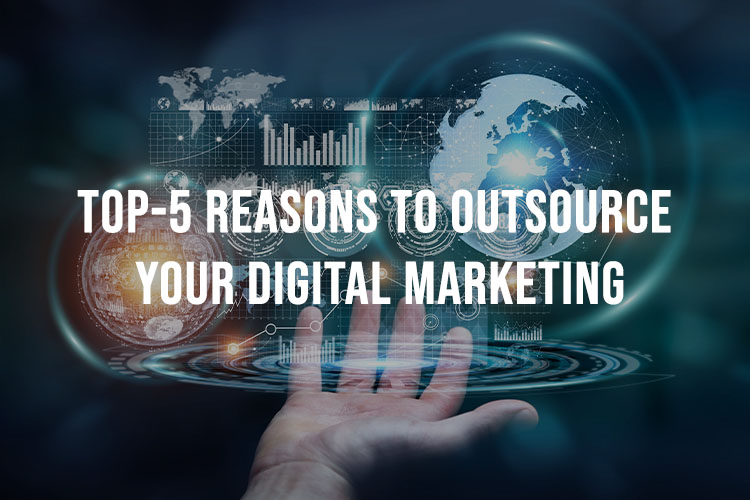 Top 5 Reasons To Outsource Your Digital Marketing
