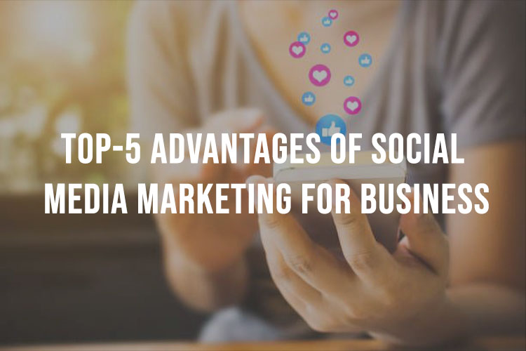 Top 5 Advantages Of Social Media Marketing For Business