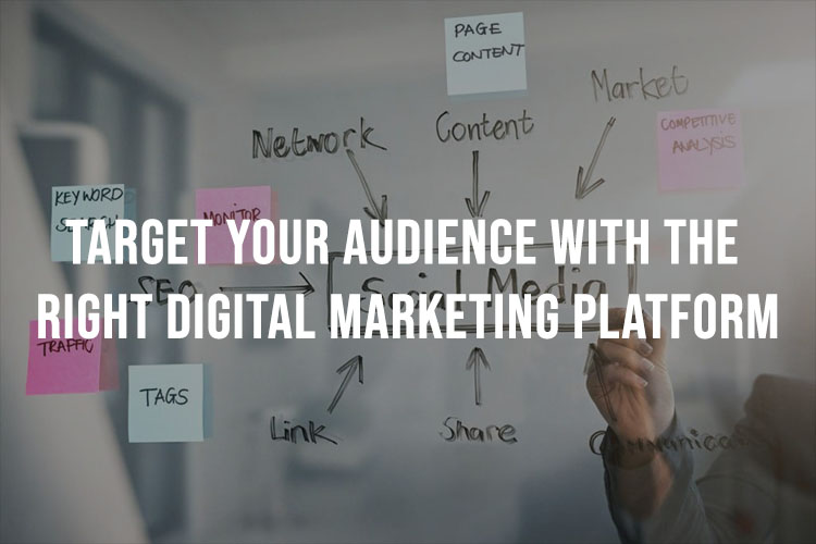 Target Your Audience With The Right Digital Marketing Platform