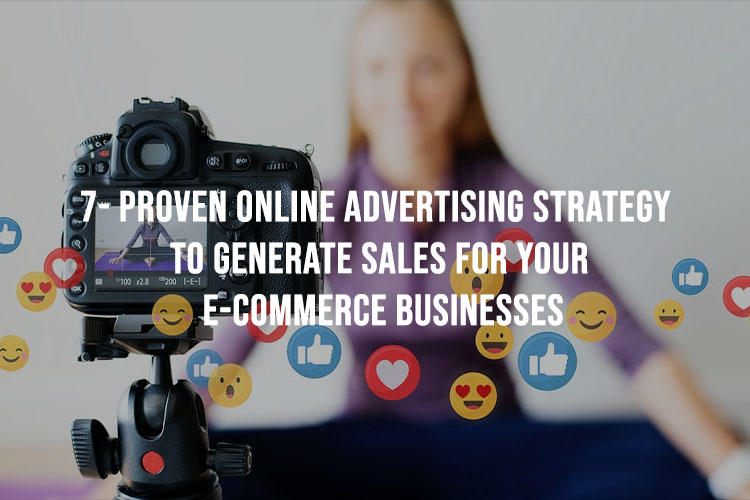 7 Proven Online Advertising Strategies To Generate Sales For Your E-commerce Businesses