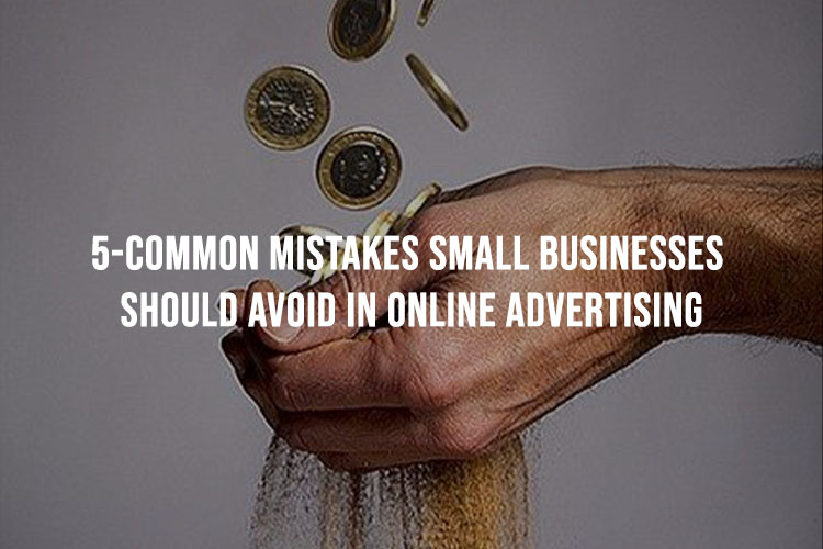 5 Common Mistakes Small Businesses Should Avoid In Online Advertising