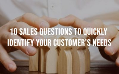 10 Sales Questions To Quickly Identify Your Customer's Needs