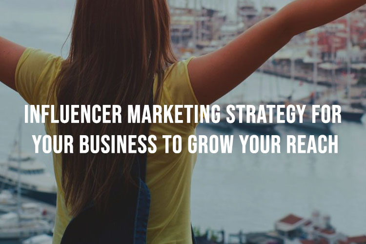 Influencer Marketing Strategy For Your Business To Grow Your Reach